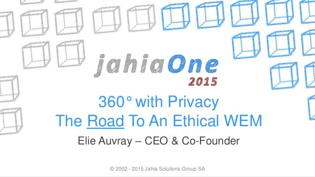 360° with Privacy The Road To An Ethical WEM Elie Auvray – CEO & Co-Founder © 2002 - 2015 Jahia Solutions Group SA