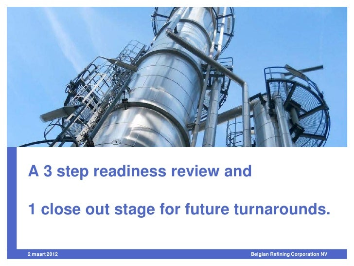 A 3 step readiness review and1 close out stage for future turnarounds.21 maart 2012                  Belgian Refining Corp...