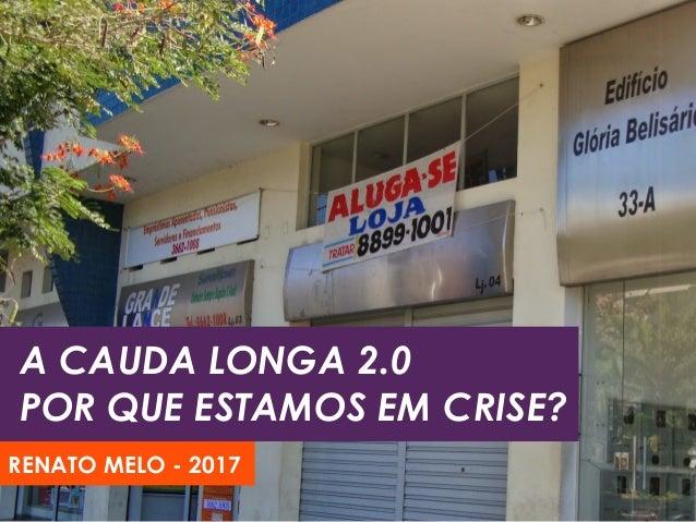 A CAUDA LONGA 2.0 POR QUE ESTAMOS EM CRISE? RENATO MELO - 2017