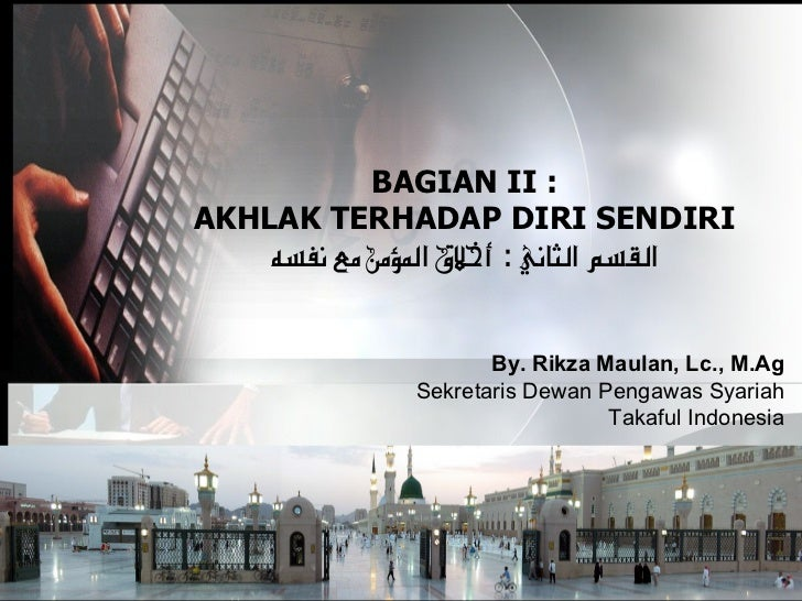 BAGIAN II : AKHLAK TERHADAP DIRI SENDIRI     القسم الثاني : أخلق الؤمن مع نفسه                         By. Rikza Maulan,...
