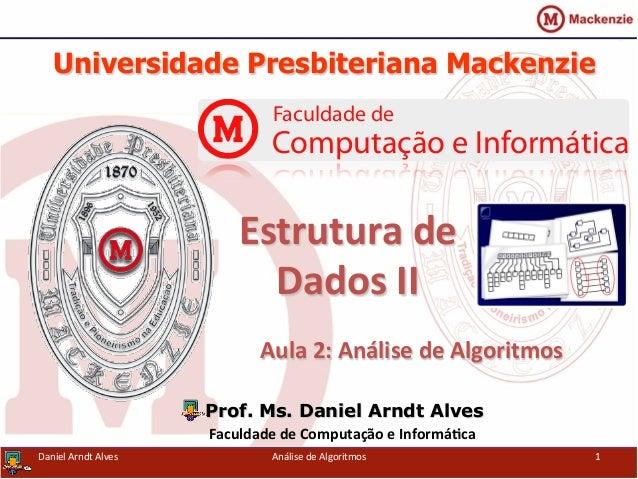 Universidade Presbiteriana Mackenzie   Aula  2:  Análise  de  Algoritmos   Prof. Ms. Daniel Arndt Alves Faculd...