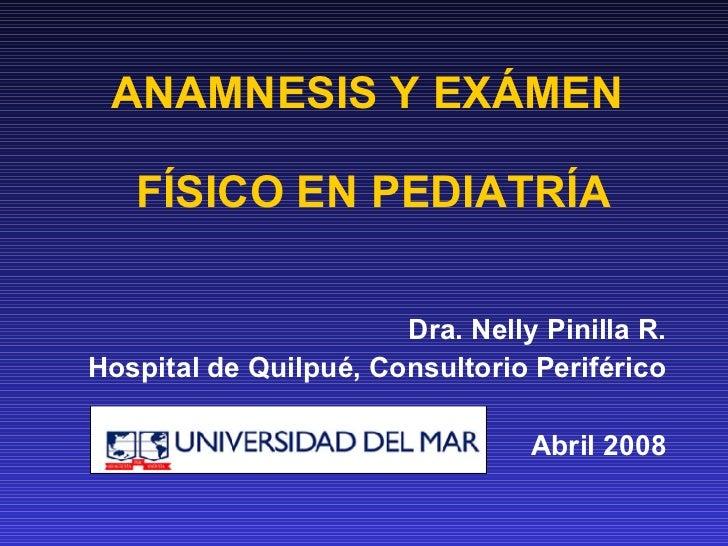 ANAMNESIS Y EXÁMEN  FÍSICO EN PEDIATRÍA Dra. Nelly Pinilla R. Hospital de Quilpué, Consultorio Periférico Abril 2008