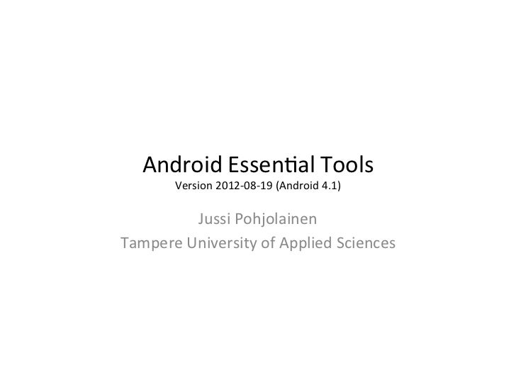 Android	  Essen+al	  Tools	        Version	  2012-­‐08-­‐19	  (Android	  4.1)	              Jussi	  Pohjolainen	  Tam...