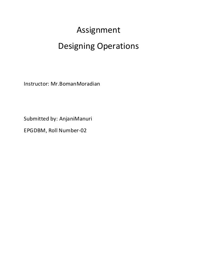 Assignment             Designing OperationsInstructor: Mr.BomanMoradianSubmitted by: AnjaniManuriEPGDBM, Roll Number-02