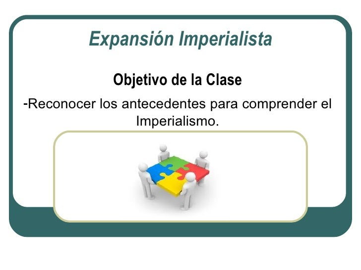 Expansión Imperialista             Objetivo de la Clase-Reconocer los antecedentes para comprender el                Imper...