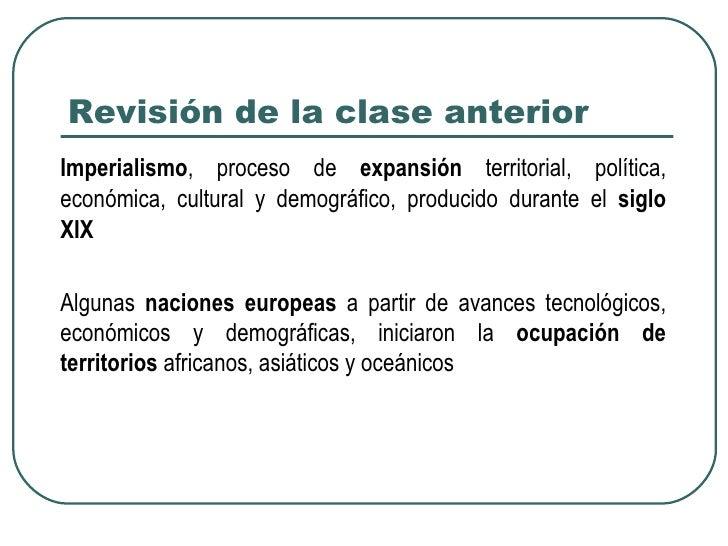 Revisión de la clase anteriorImperialismo, proceso de expansión territorial, política,económica, cultural y demográfico, p...