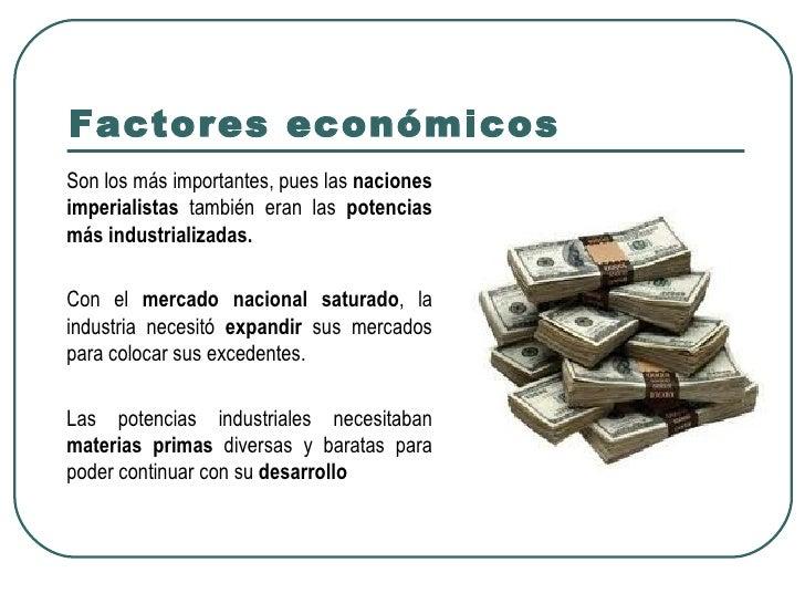 Factores económicosSon los más importantes, pues las nacionesimperialistas también eran las potenciasmás industrializadas....