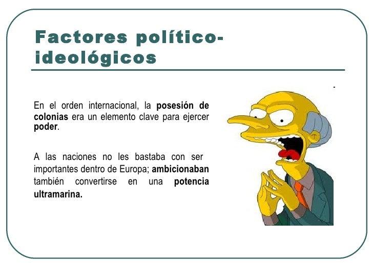 Factores político-ideológicosEn el orden internacional, la posesión decolonias era un elemento clave para ejercerpoder.A l...