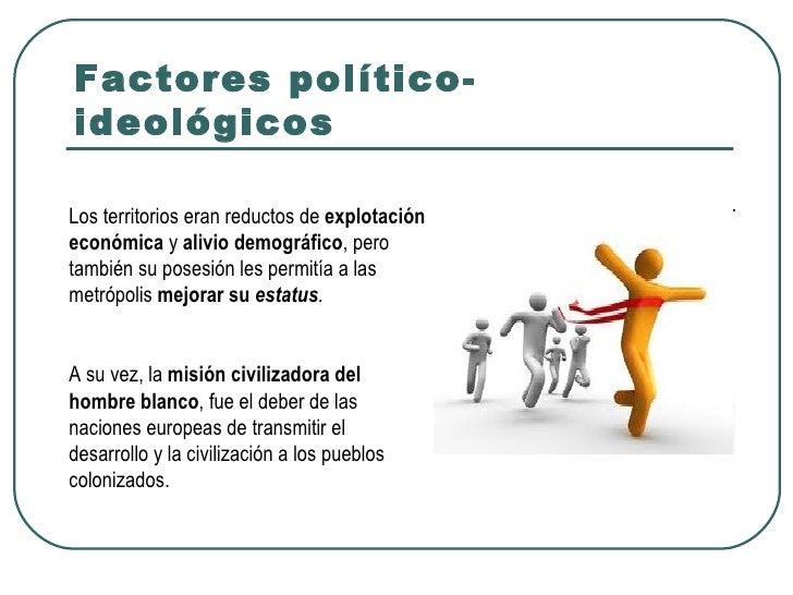 Factores político-ideológicosLos territorios eran reductos de explotacióneconómica y alivio demográfico, perotambién su po...