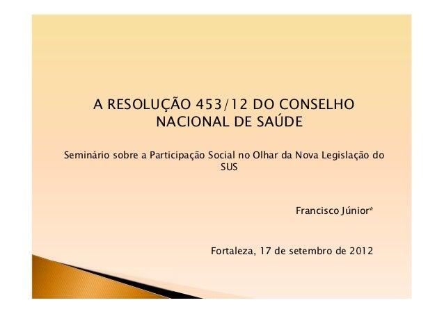 A RESOLUÇÃO 453/12 DO CONSELHO              NACIONAL DE SAÚDESeminário sobre a Participação Social no Olhar da Nova Legisl...