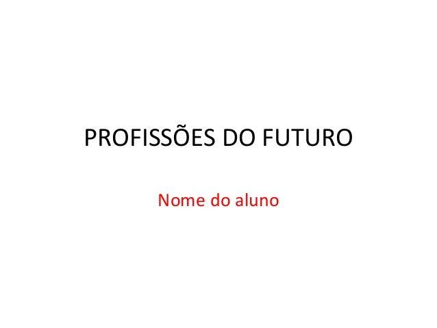 PROFISSÕES DO FUTURO Nome do aluno