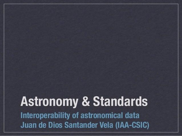 Astronomy & StandardsInteroperability of astronomical dataJuan de Dios Santander Vela (IAA-CSIC)