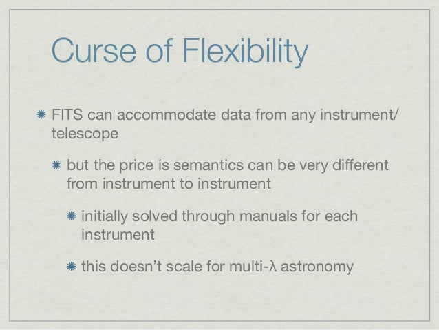 Curse of FlexibilityFITS can accommodate data from any instrument/telescope but the price is semantics can be very differen...