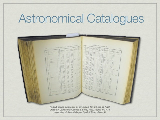 Astronomical Catalogues     Robert Grant: Catalogue of 6415 stars for the epoch 1870.     Glasgow: James MacLehose & Sons,...