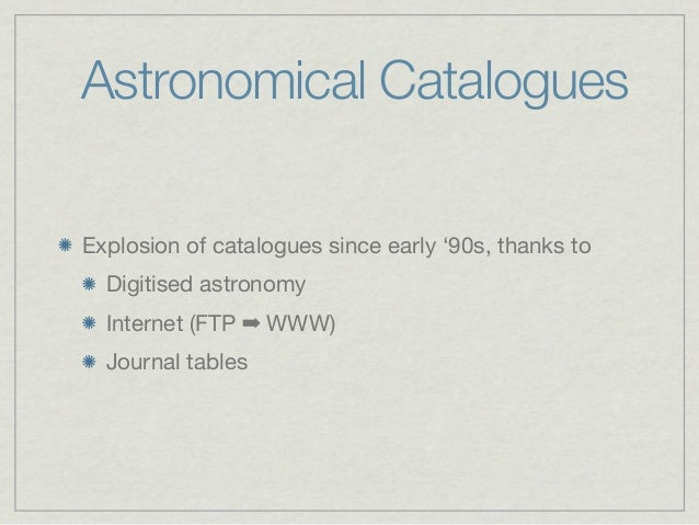 Astronomical CataloguesExplosion of catalogues since early '90s, thanks to  Digitised astronomy  Internet (FTP➡WWW)  Jou...
