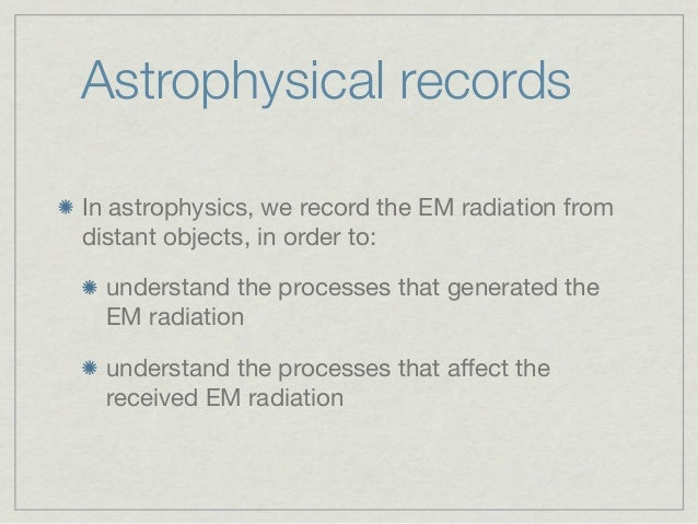 Astrophysical recordsIn astrophysics, we record the EM radiation fromdistant objects, in order to:  understand the process...