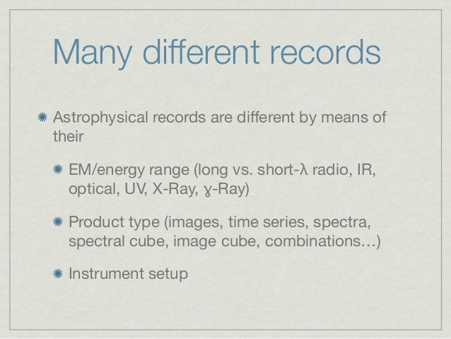 Many different recordsAstrophysical records are different by means oftheir  EM/energy range (long vs. short-λ radio, IR,  o...