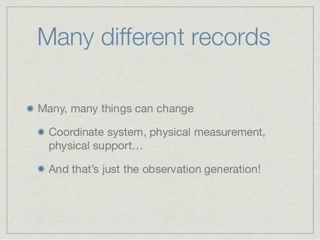 Many different recordsMany, many things can change Coordinate system, physical measurement, physical support… And that's j...