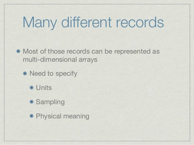 Many different recordsMost of those records can be represented asmulti-dimensional arrays  Need to specify    Units    Sam...