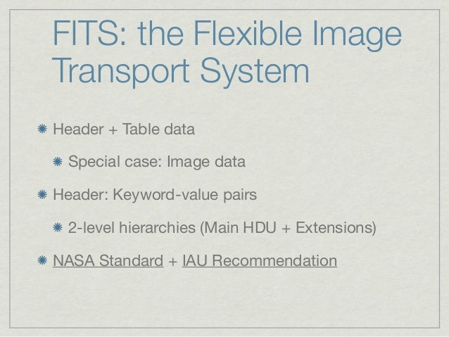 FITS: the Flexible ImageTransport SystemHeader + Table data  Special case: Image dataHeader: Keyword-value pairs  2-level ...