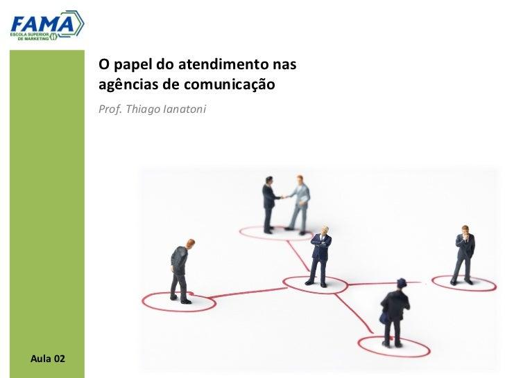 O papel do atendimento nas          agências de comunicação          Prof. Thiago IanatoniAula 02