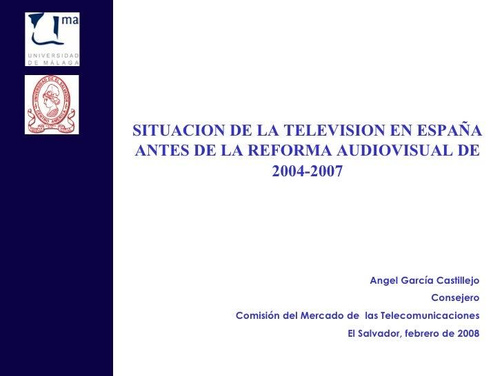 SITUACION DE LA TELEVISION EN ESPAÑA ANTES DE LA REFORMA AUDIOVISUAL DE 2004-2007 Angel García Castillejo Consejero Comisi...