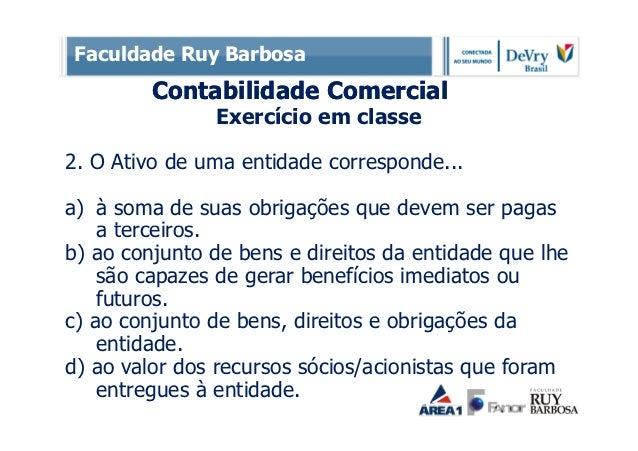 Faculdade Ruy Barbosa         Contabilidade Comercial               Exercício em classe2. O Ativo de uma entidade correspo...