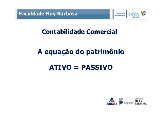 Faculdade Ruy Barbosa        Contabilidade Comercial      A equação do patrimônio          ATIVO = PASSIVO