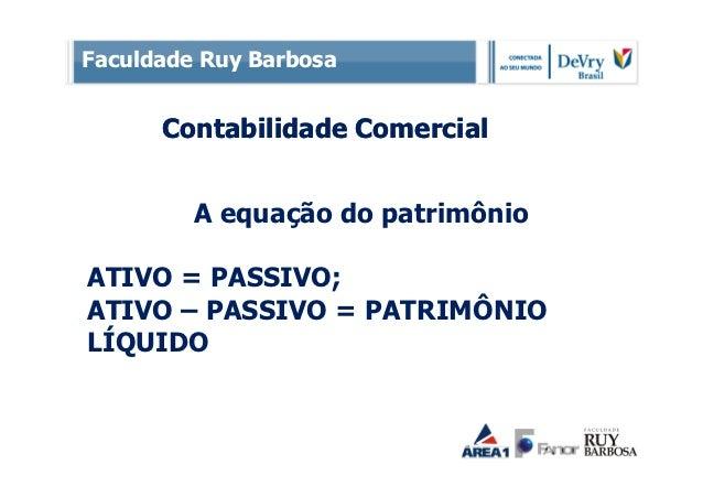 Faculdade Ruy Barbosa      Contabilidade Comercial         A equação do patrimônioATIVO = PASSIVO;ATIVO – PASSIVO = PATRIM...