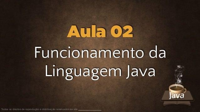 Funcionamento da Linguagem Java Todos os direitos de reprodução e distribuição reservados ao site Aula 02