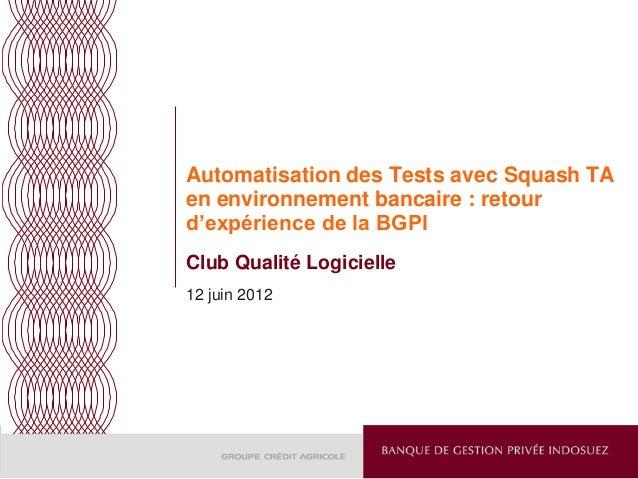 Automatisation des Tests avec Squash TA en environnement bancaire : retour d'expérience de la BGPI Club Qualité Logicielle...