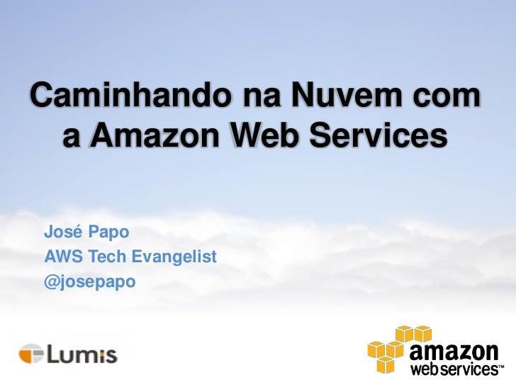 Caminhando na Nuvem com a Amazon Web ServicesJosé PapoAWS Tech Evangelist@josepapo