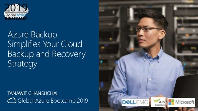 Global Azure Bootcamp 2019 Azure Backup Simplifies Your Cloud Backup and Recovery Strategy TANAWIT CHANSUCHAI