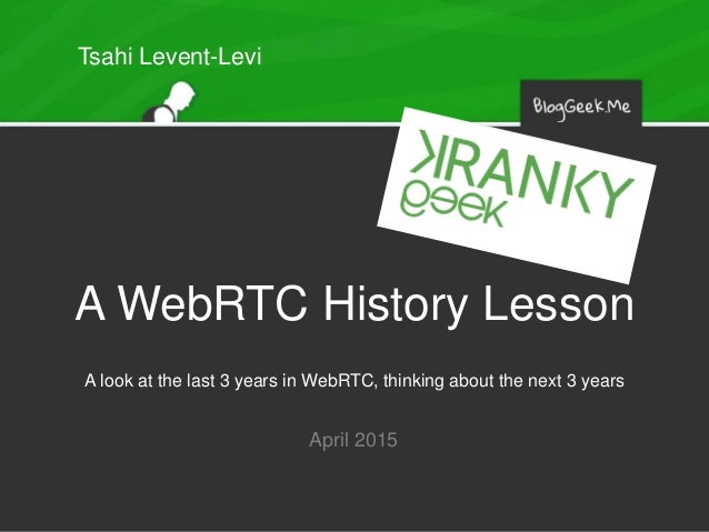 A WebRTC History Lesson A look at the last 3 years in WebRTC, thinking about the next 3 years April 2015 Tsahi Levent-Levi