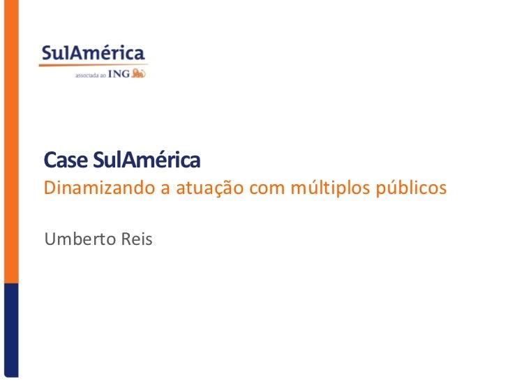 Case SulAméricaDinamizando a atuação com múltiplos públicosUmberto Reis