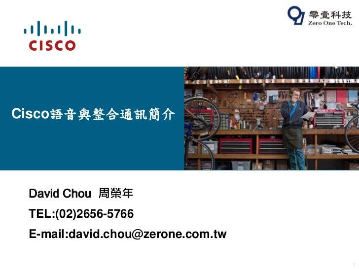 Cisco語音與整合通訊簡介 David Chou 周榮年 TEL:(02)2656-5766 E-mail:david.chou@zerone.com.tw                                   1