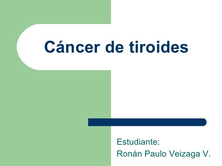 Cáncer de tiroides Estudiante:  Ronán Paulo Veizaga V.