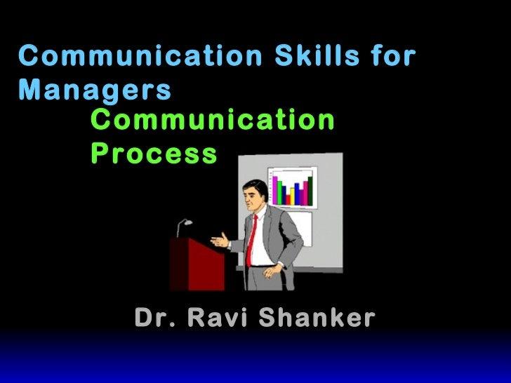 Communication Skills for Managers Dr. Ravi Shanker Communication Process