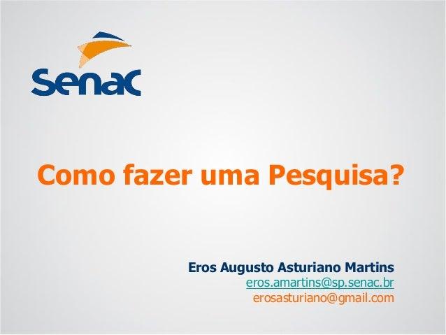 Eros Augusto Asturiano Martins  eros.amartins@sp.senac.br  erosasturiano@gmail.com  Como fazer uma Pesquisa?