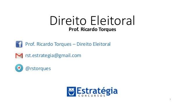 Direito EleitoralProf. Ricardo Torques Prof. Ricardo Torques – Direito Eleitoral rst.estrategia@gmail.com @rstorques 1