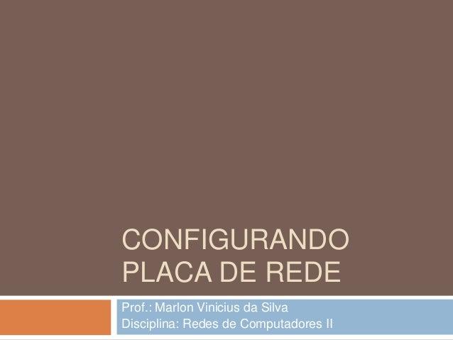 CONFIGURANDO PLACA DE REDE Prof.: Marlon Vinicius da Silva Disciplina: Redes de Computadores II