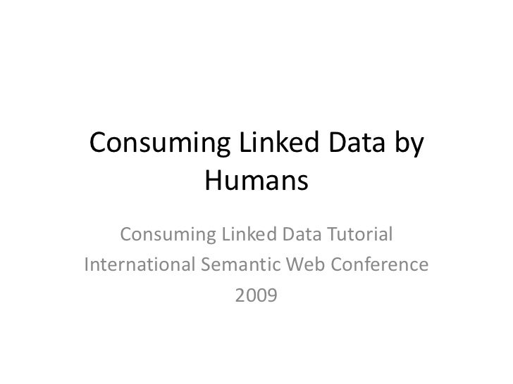 Consuming Linked Data by Humans<br />Consuming Linked Data Tutorial<br />International Semantic Web Conference<br />2009<b...