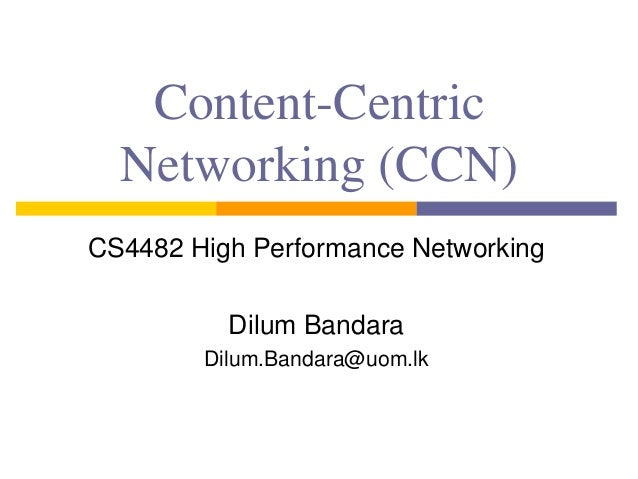 Content-Centric Networking (CCN) CS4482 High Performance Networking Dilum Bandara Dilum.Bandara@uom.lk