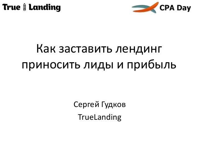 Как заставить лендинг приносить лиды и прибыль Сергей Гудков TrueLanding