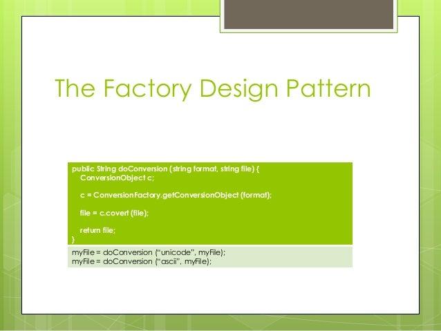 The Factory Design Pattern public String doConversion (string format, string file) { ConversionObject c; c = ConversionFac...