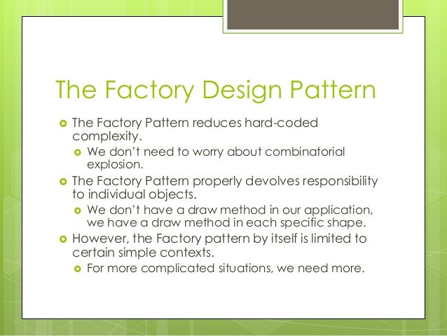 The Factory Design Pattern  The Factory Pattern reduces hard-coded complexity.  We don't need to worry about combinatori...