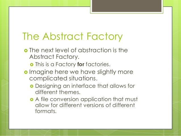 The Abstract Factory  The next level of abstraction is the Abstract Factory.  This is a Factory for factories.  Imagine...
