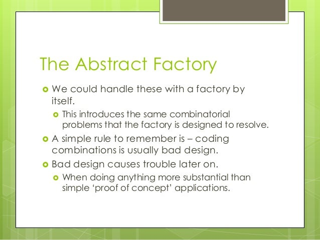 The Abstract Factory  We could handle these with a factory by itself.  This introduces the same combinatorial problems t...