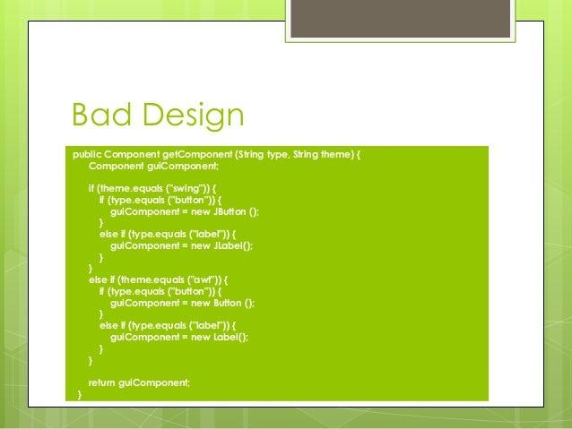 "Bad Design public Component getComponent (String type, String theme) { Component guiComponent; if (theme.equals (""swing""))..."