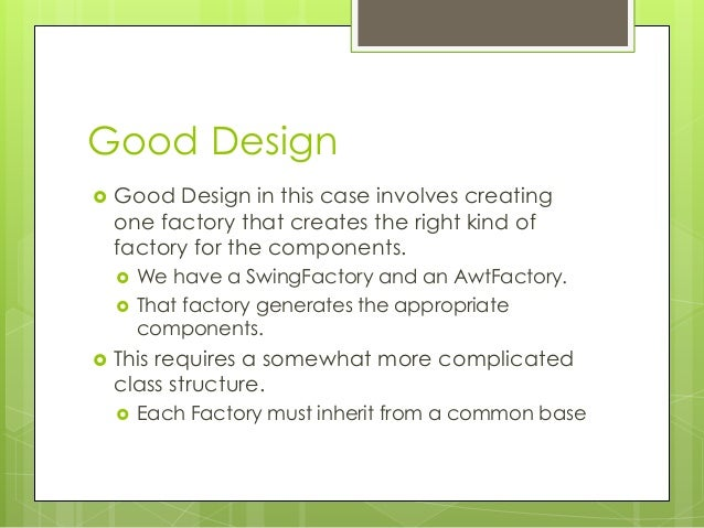 Good Design  Good Design in this case involves creating one factory that creates the right kind of factory for the compon...